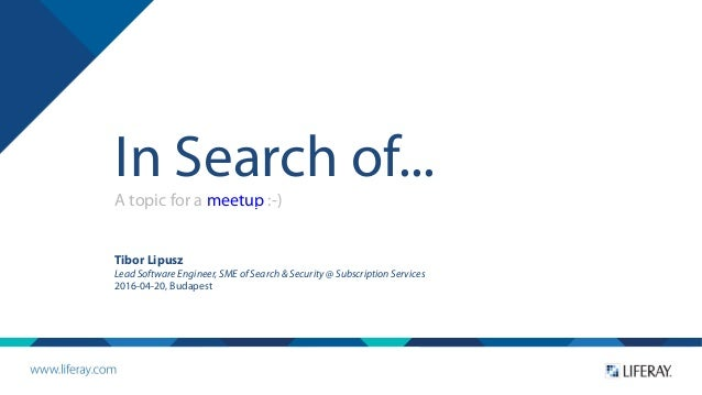 In Search of... A topic for a meetup :-) Tibor Lipusz Lead Software Engineer, SME of Search & Security @ Subscription Serv...