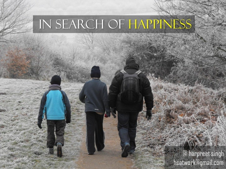 In Search of Happiness                       @ harpreet singh                   hsatwork@gmail.com