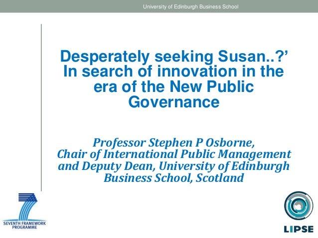 Desperately seeking Susan..?' In search of innovation in the era of the New Public Governance Professor Stephen P Osborne,...
