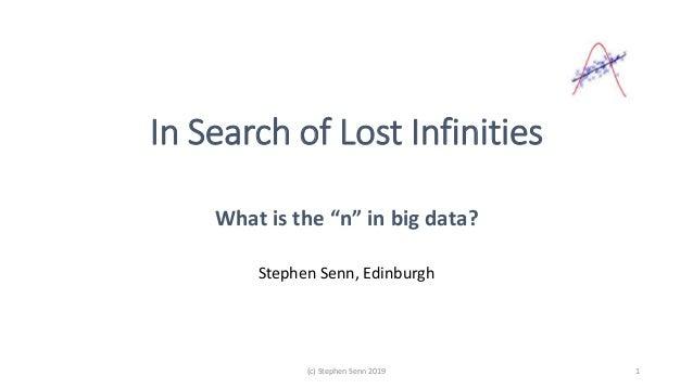 """In Search of Lost Infinities What is the """"n"""" in big data? Stephen Senn, Edinburgh (c) Stephen Senn 2019 1"""