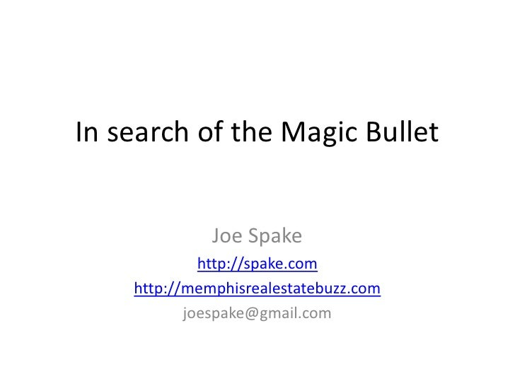 In search of the Magic Bullet<br />Joe Spake<br />http://spake.com<br />http://memphisrealestatebuzz.com<br />joespake@gma...