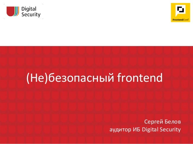 (Не)безопасный frontend Сергей Белов аудитор ИБ Digital Security