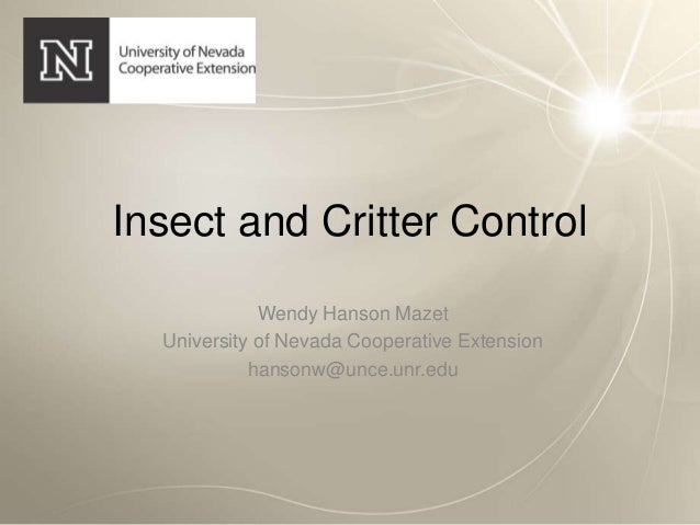 Insect and Critter ControlWendy Hanson MazetUniversity of Nevada Cooperative Extensionhansonw@unce.unr.edu