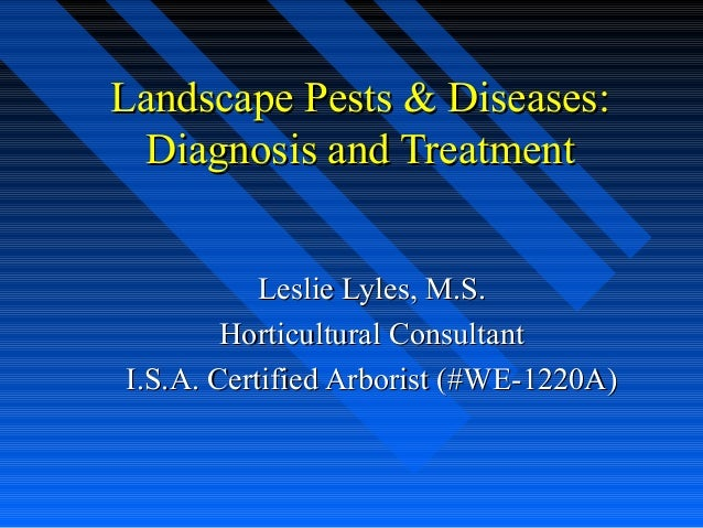Landscape Pests & Diseases: Diagnosis and Treatment           Leslie Lyles, M.S.        Horticultural ConsultantI.S.A. Cer...