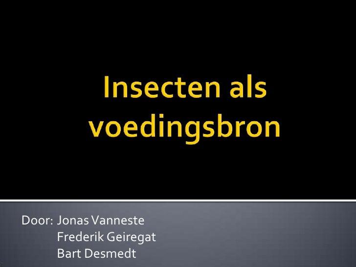 Insecten als voedingsbron<br />Door: Jonas Vanneste<br />Frederik Geiregat<br />      Bart Desmedt<br />