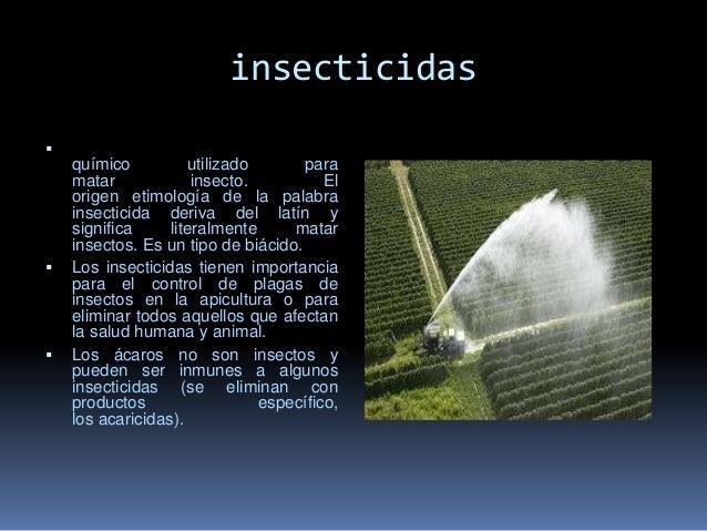 insecticidas  Un insecticida es un compuesto químico utilizado para matar insecto. El origen etimología de la palabra ins...