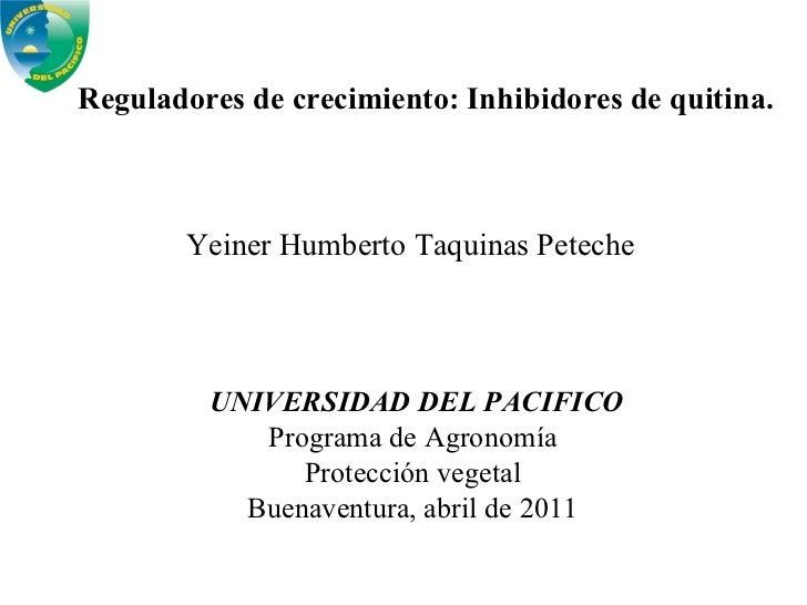 Reguladores de crecimiento: Inhibidores de quitina. Yeiner Humberto Taquinas Peteche UNIVERSIDAD DEL PACIFICO Programa de ...