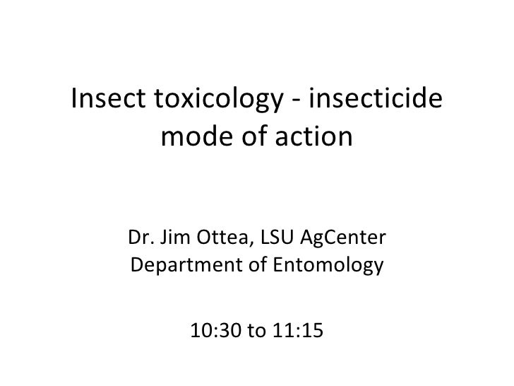Insect toxicology - insecticide mode of action Dr. Jim Ottea, LSU AgCenter Department of Entomology 10:30 to 11:15