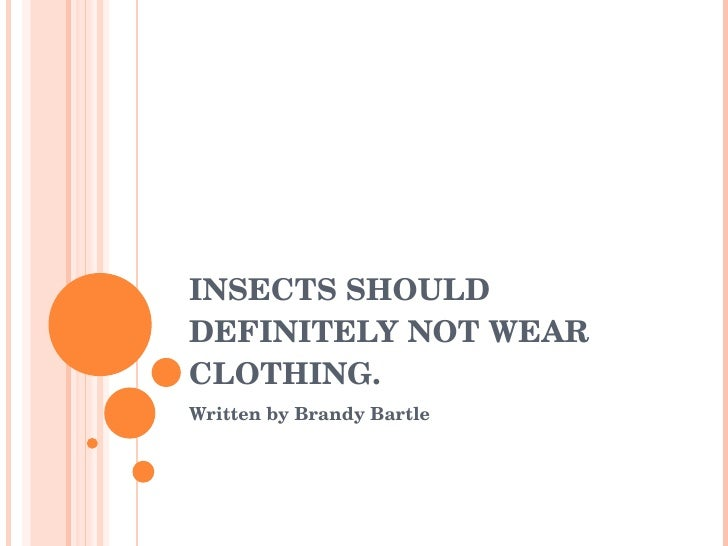 INSECTS SHOULD DEFINITELY NOT WEAR CLOTHING. Written by Brandy Bartle