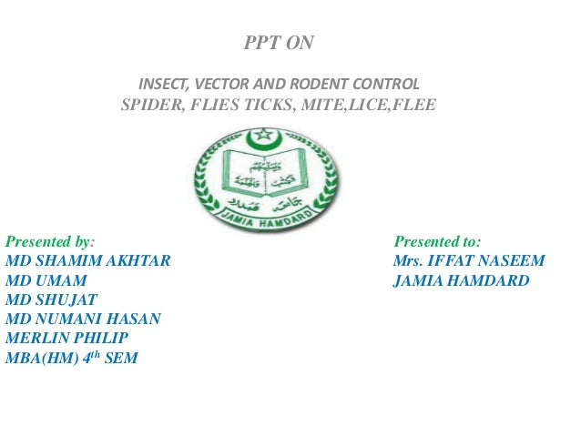 PPT ON INSECT, VECTOR AND RODENT CONTROL SPIDER, FLIES TICKS, MITE,LICE,FLEE Presented by: Presented to: MD SHAMIM AKHTAR ...