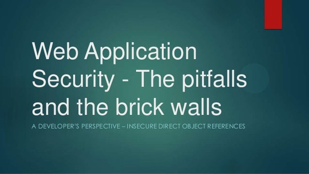 Web Application Security - The pitfalls and the brick walls A DEVELOPER'S PERSPECTIVE – INSECURE DIRECT OBJECT REFERENCES