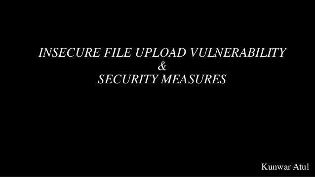 INSECURE FILE UPLOAD VULNERABILITY & SECURITY MEASURES Kunwar Atul