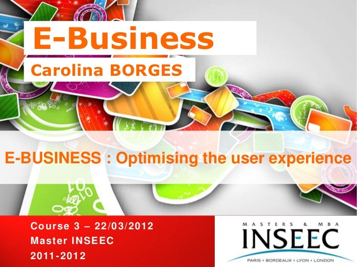 E-Business   Carolina BORGESE-BUSINESS : Optimising the user experience   Cours e 3 – 2 2 / 0 3 / 2 0 12   Ma s te r I NS ...