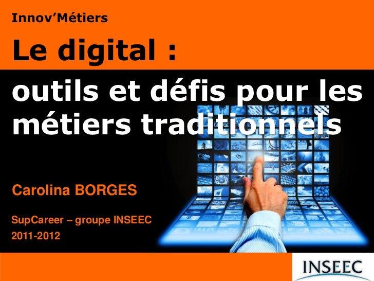 Innov'MétiersLe digital :outils et défis pour lesmétiers traditionnelsCarolina BORGESSupCareer – groupe INSEEC2011-2012
