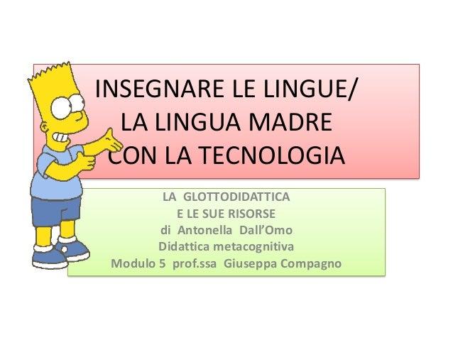 INSEGNARE LE LINGUE/LA LINGUA MADRECON LA TECNOLOGIALA GLOTTODIDATTICAE LE SUE RISORSEdi Antonella Dall'OmoDidattica metac...