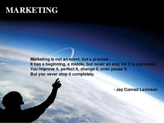 Marketing is not an event, but a process . . . It has a beginning, a middle, but never an end, for it is a process. You im...