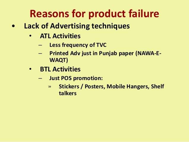 Reasons for product failure • Lack of Advertising techniques • ATL Activities – Less frequency of TVC – Printed Adv just i...