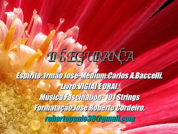 INSEGURANÇA Espírito: Irmão José-Médium:Carlos A.Baccelli. Livro:VIGIAI E ORAI. Música:Fascination- 101 Strings Formatação...