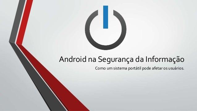 Android na Segurança da Informação Como um sistema portátil pode afetar os usuários.