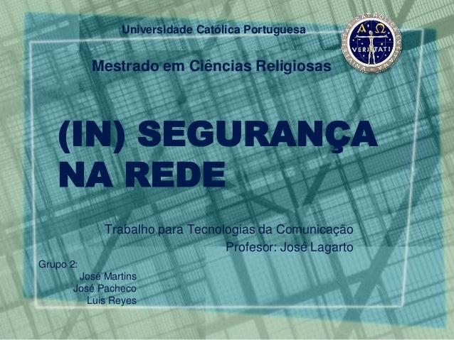 Universidade Católica Portuguesa  Mestrado em Ciências Religiosas  (IN) SEGURANÇA  NA REDE  Trabalho para Tecnologias da C...