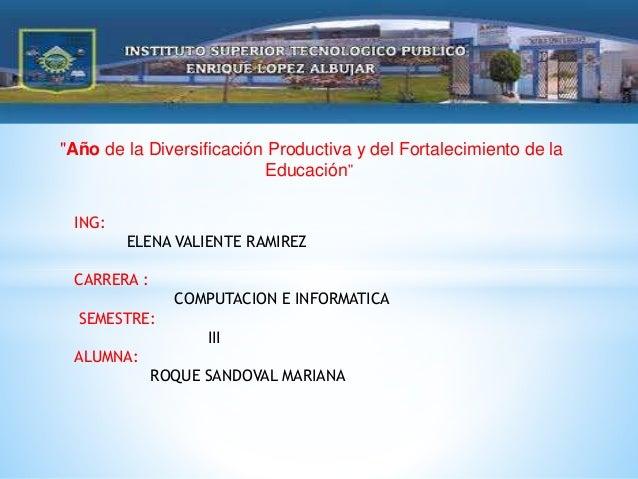 """""""Año de la Diversificación Productiva y del Fortalecimiento de la Educación"""" ING: ELENA VALIENTE RAMIREZ CARRERA : COMPUTA..."""