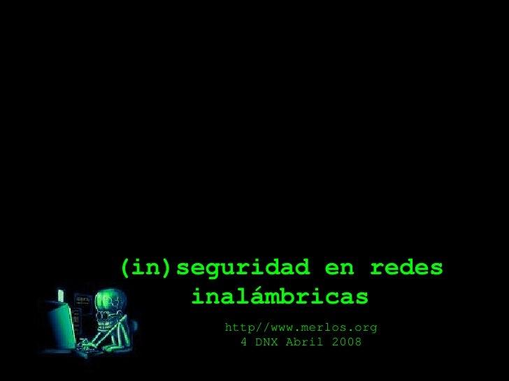 (in)seguridad en redes inalámbricas http//www.merlos.org 4 DNX Abril 2008