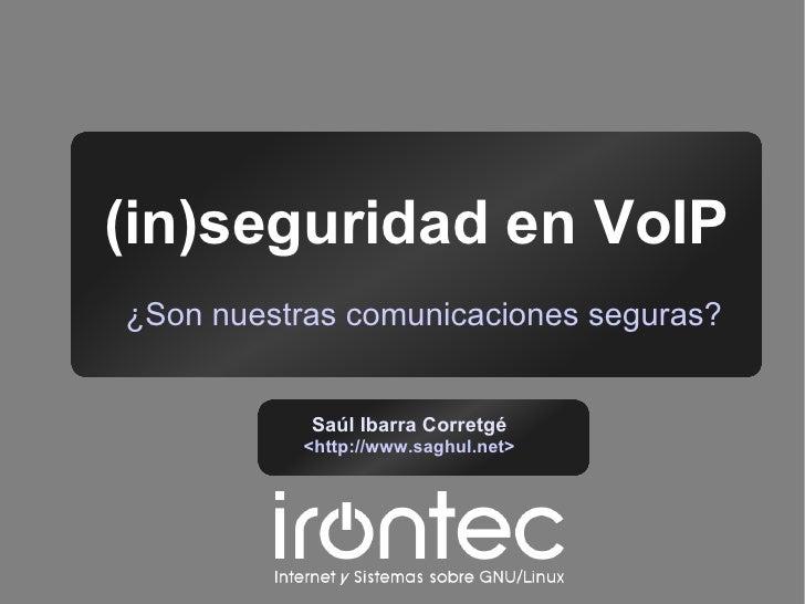 (in)seguridad en VoIP ¿Son nuestras comunicaciones seguras?              Saúl Ibarra Corretgé            <http://www.saghu...