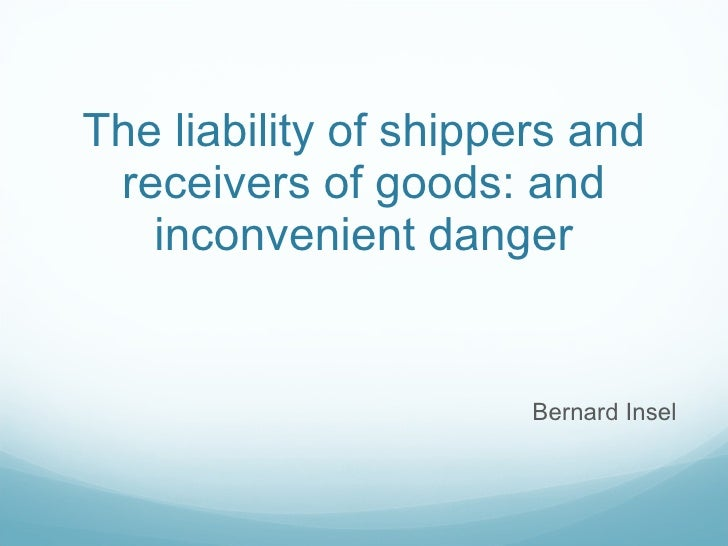 The liability of shippers and receivers of goods: and inconvenient danger Bernard Insel