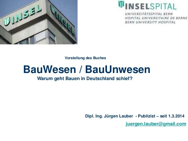 Dipl. Ing. Jürgen Lauber - Publizist – seit 1.3.2014  juergen.lauber@gmail.com  Vorstellung des Buches  BauWesen / BauUnwe...