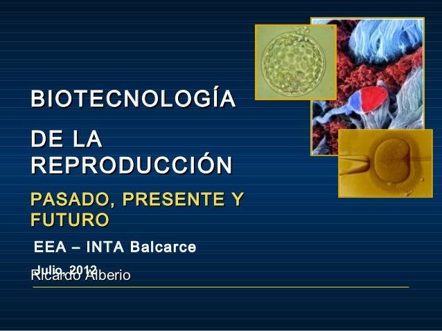 BIOTECNOLOGÍA DE LA REPRODUCCIÓN PASADO, PRESENTE Y FUTURO EEA – INTA Balcarce Julio, 2012 Ricardo Alberio