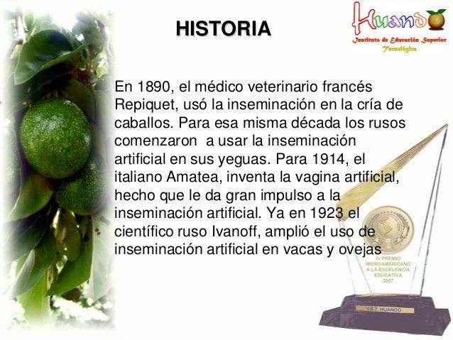 HISTORIA En 1890, el médico veterinario francés Repiquet, usó la inseminación en la cría de caballos. Para esa misma décad...