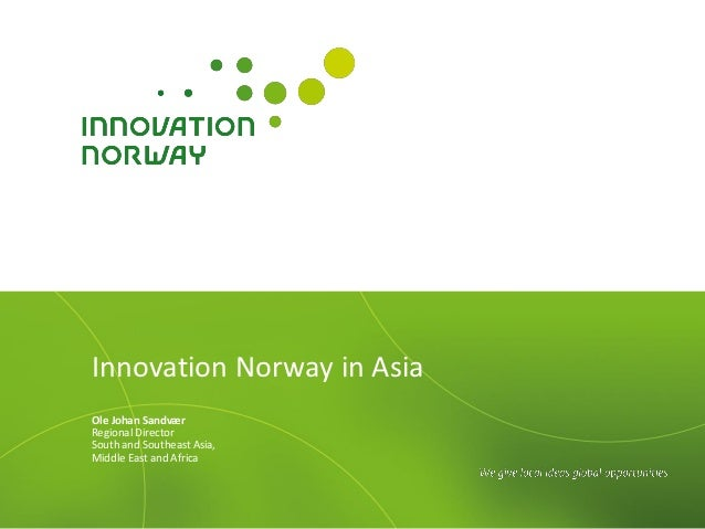 Innovation Norway in AsiaOle Johan SandværRegional DirectorSouth and Southeast Asia,Middle East and Africa