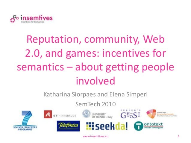 Reputation, community, Web 2.0, and games: incentives for semantics – about getting people involved www.insemtives.eu 1 Ka...