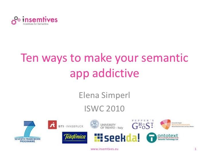 Ten ways to make your semantic         app addictive          Elena Simperl           ISWC 2010             www.insemtives...