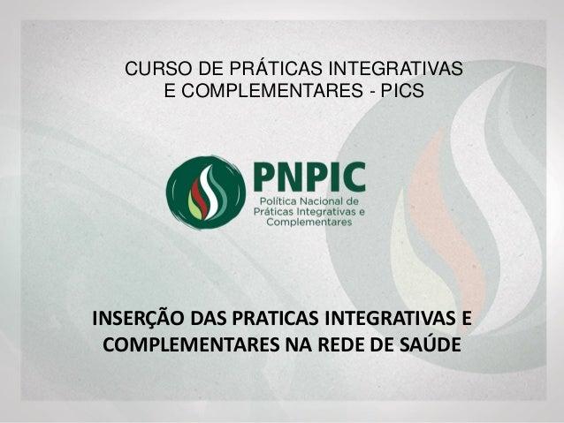 INSERÇÃO DAS PRATICAS INTEGRATIVAS E COMPLEMENTARES NA REDE DE SAÚDE CURSO DE PRÁTICAS INTEGRATIVAS E COMPLEMENTARES - PICS