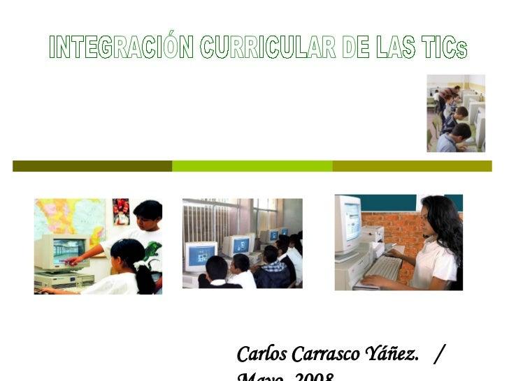 INTEGRACIÓN CURRICULAR DE LAS TICs Carlos Carrasco Yáñez.  /  Mayo  2008