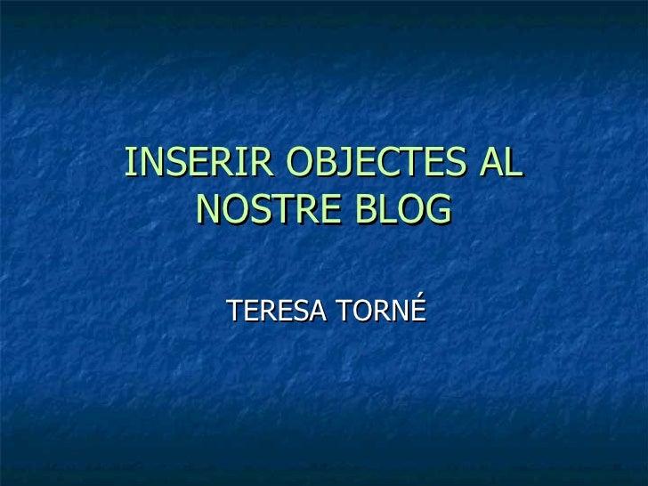 INSERIR OBJECTES AL NOSTRE BLOG TERESA TORNÉ