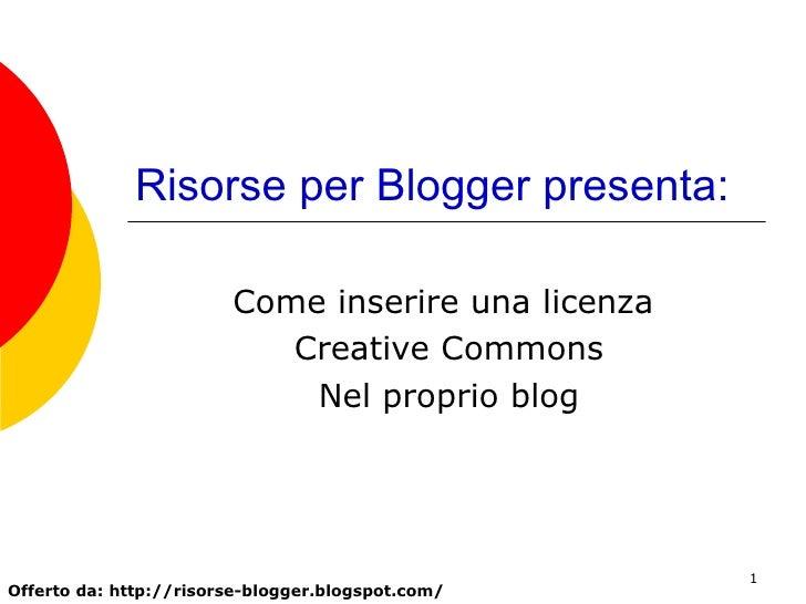 Risorse per Blogger presenta: Come inserire una licenza  Creative Commons Nel proprio blog Offerto da: http://risorse-blog...