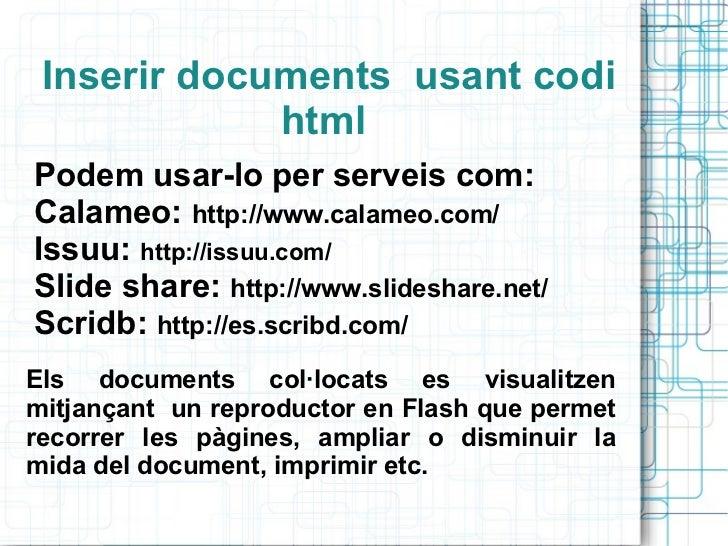 Inserir documents  usant codi html  Podem usar-lo per serveis com: Calameo:  http://www.calameo.com/ Issuu:  http://issuu....