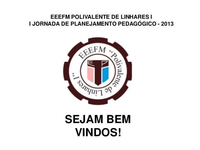 EEEFM POLIVALENTE DE LINHARES II JORNADA DE PLANEJAMENTO PEDAGÓGICO - 2013          SEJAM BEM           VINDOS!