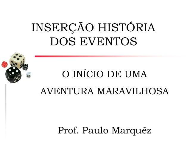 INSERÇÃO HISTÓRIA DOS EVENTOS O INÍCIO DE UMA  AVENTURA MARAVILHOSA  Prof. Paulo Marquêz