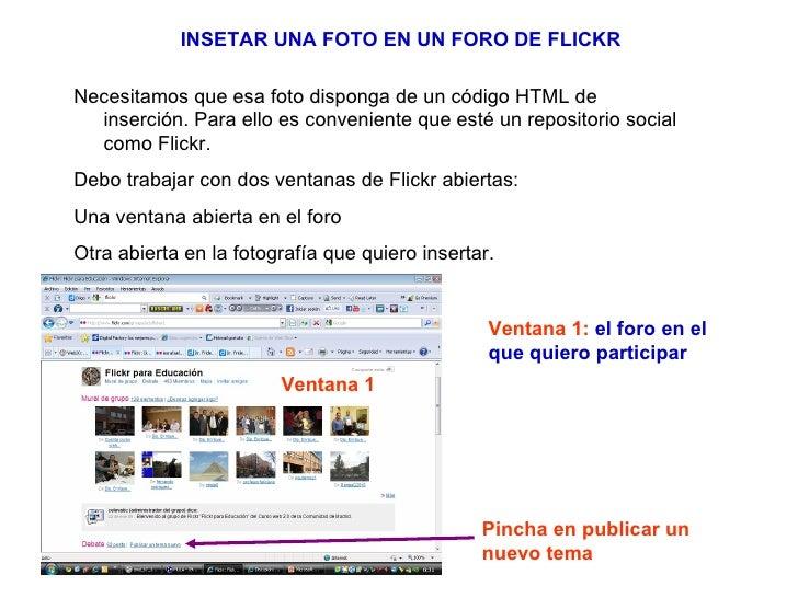 INSETAR UNA FOTO EN UN FORO DE FLICKR Necesitamos que esa foto disponga de un código HTML de inserción. Para ello es conve...