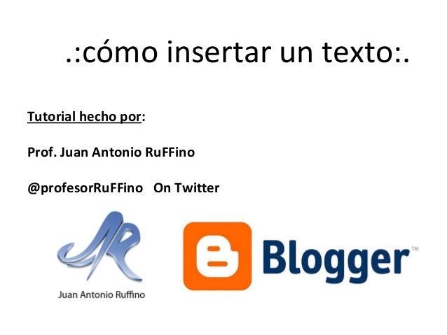 .:cómo insertar un texto:. Tutorial hecho por: Prof. Juan Antonio RuFFino @profesorRuFFino On Twitter