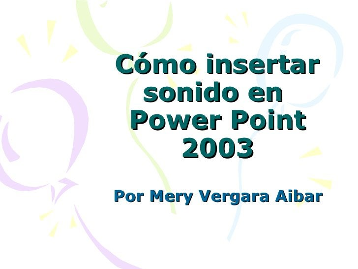 Cómo insertar sonido en  Power Point 2003 Por Mery Vergara Aibar