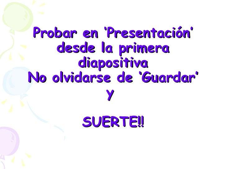 Probar en 'Presentación' desde la primera diapositiva No olvidarse de 'Guardar' y  SUERTE!!