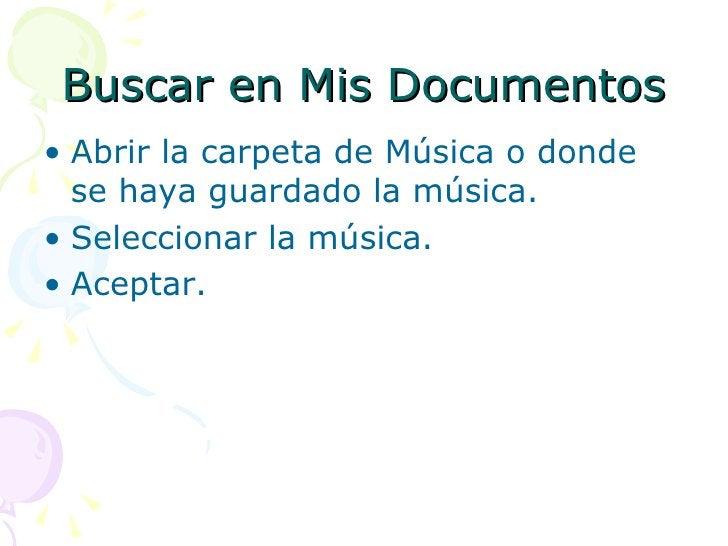 Buscar en Mis Documentos <ul><li>Abrir la carpeta de Música o donde se haya guardado la música. </li></ul><ul><li>Seleccio...