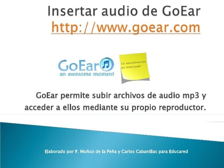 GoEar permite subir archivos de audio mp3 y acceder a ellos mediante su propio reproductor. Elaborado por F. Muñoz de la P...
