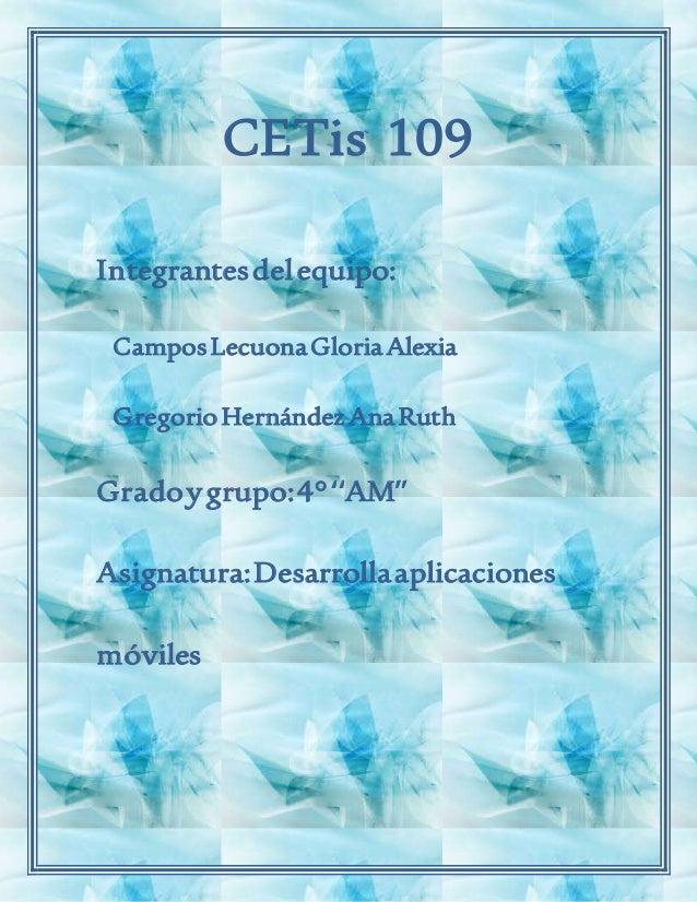 CETis 109 Integrantesdelequipo: CamposLecuonaGloriaAlexia GregorioHernándezAnaRuth Gradoygrupo:4°''AM'' Asignatura:Desarro...