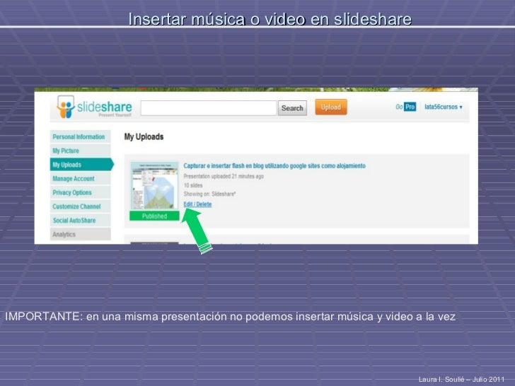 Insertar música o video en slideshare Laura I. Soulié – Julio 2011 IMPORTANTE: en una misma presentación no podemos insert...