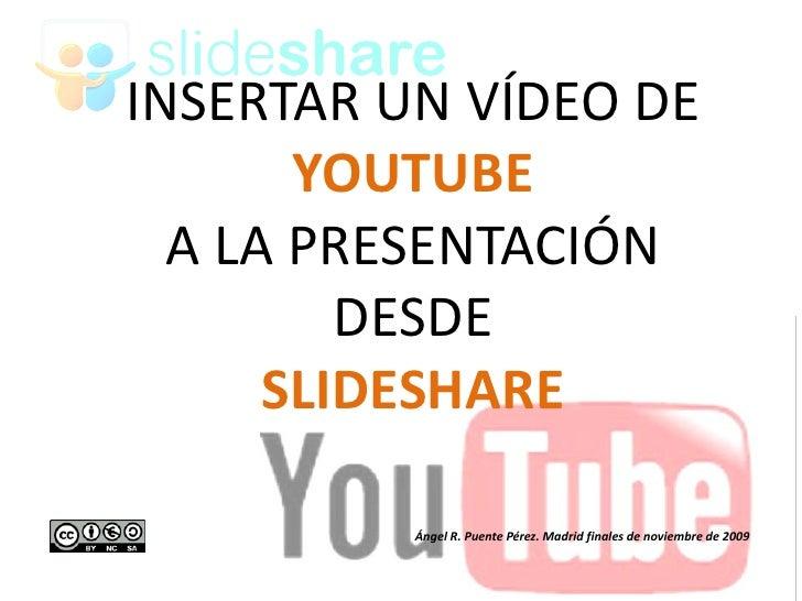 INSERTAR UN VÍDEO DE        YOUTUBE   A LA PRESENTACIÓN          DESDE       SLIDESHARE            Ángel R. Puente Pérez. ...
